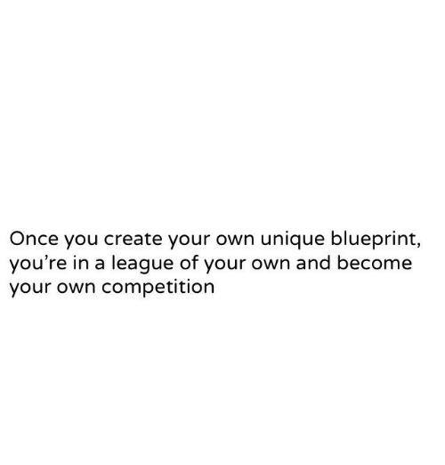blueprint: Once you create your own unique blueprint,  you're in a league of your own and become  your own competition