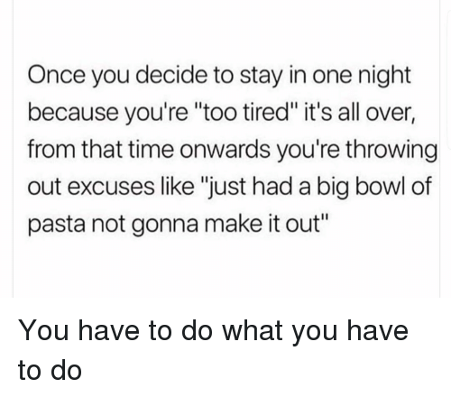 """Time, Girl Memes, and Bowl: Once you decide to stay in one night  because you're """"too tired"""" it's all over,  from that time onwards you're throwing  out excuses like """"just had a big bowl of  pasta not gonna make it out"""" You have to do what you have to do"""