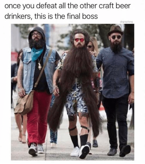 Final boss: once you defeat all the other craft beer  drinkers, this is the final boss  drgrayfang