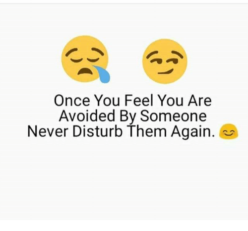 disturbed: Once You Feel You Are  Avoided By Someone  Never Disturb them Again.