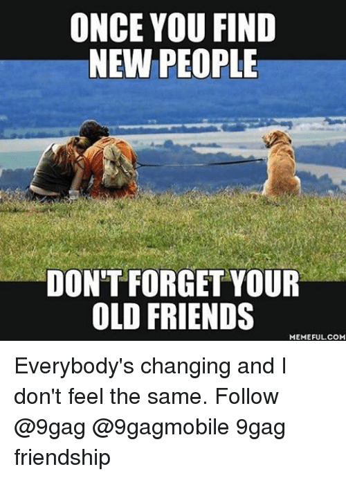 I Dont Feel The Same: ONCE YOU FIND  NEW PEOPLE  DON'T FORGET YOUR  OLD FRIENDS  MEMEFUL COM Everybody's changing and I don't feel the same. Follow @9gag @9gagmobile 9gag friendship
