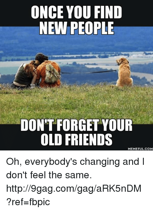 I Dont Feel The Same: ONCE YOU FIND  NEW PEOPLE  DON'T FORGET YOUR  OLD FRIENDS  MEMEFUL COM Oh, everybody's changing and I don't feel the same. http://9gag.com/gag/aRK5nDM?ref=fbpic