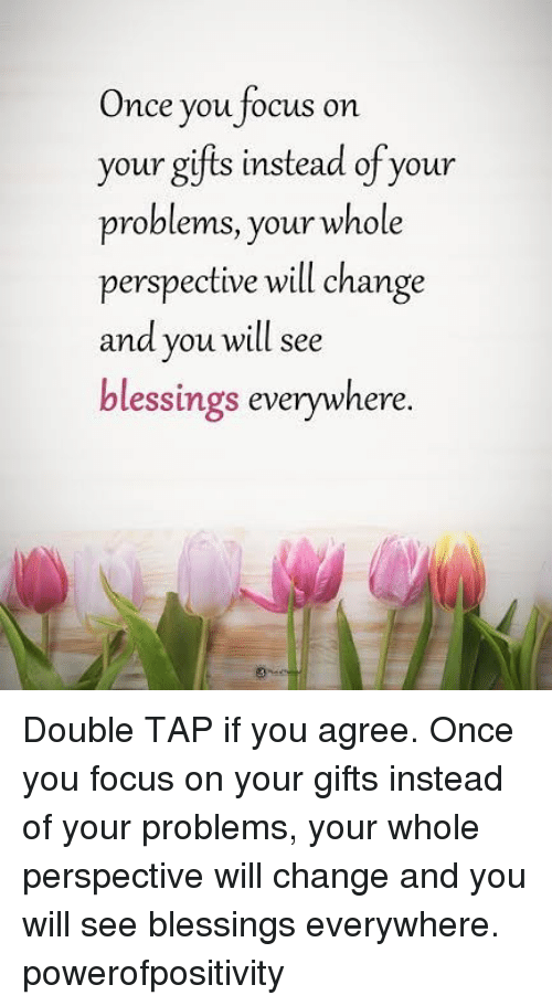 Memes, Focus, and Blessings: Once you focus on  your gifis instead of your  problems, your whole  perspective will change  and you will see  blessings everywhere. Double TAP if you agree. Once you focus on your gifts instead of your problems, your whole perspective will change and you will see blessings everywhere. powerofpositivity