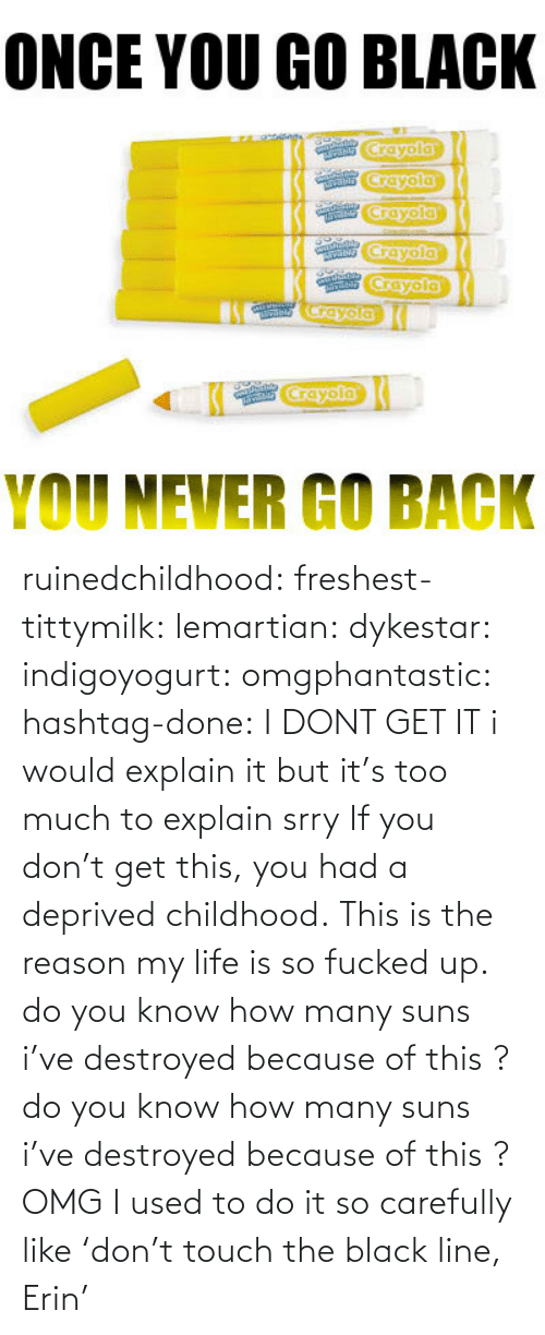 Life: ONCE YOU GO BLACK  crayola  rayoia  YOU NEVER GO BACK ruinedchildhood:     freshest-tittymilk:  lemartian:  dykestar:  indigoyogurt:  omgphantastic:  hashtag-done:  I DONT GET IT  i would explain it but it's too much to explain srry  If you don't get this, you had a deprived childhood.  This is the reason my life is so fucked up.  do you know how many suns i've destroyed because of this?  do you know how many suns i've destroyed because of this? OMG      I used to do it so carefully like 'don't touch the black line, Erin'