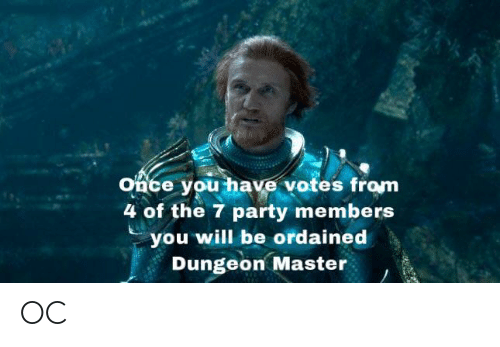 Dungeon Master: Once you have votes from  4 of the 7 party members  you will be ordained  Dungeon Master OC