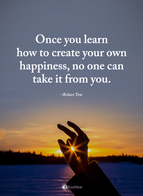 tew: Once you learn  how to create your own  happiness, no one can  take it from you.  -Robert Tew