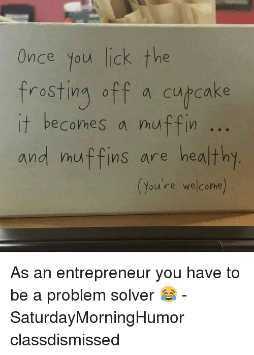frosting: Once you lick the  frosting off a cupcake  it becomes a muffin  and muffins are healthy  (you're welcome As an entrepreneur you have to be a problem solver 😂 - SaturdayMorningHumor classdismissed