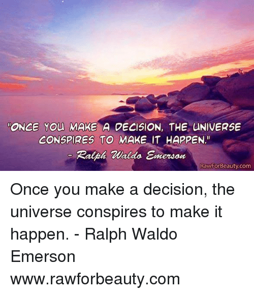"""Memes, Ralph Waldo Emerson, and 🤖: ONCE You MAKE A DECISION, THE UNIVERSE  CONSPIRES TO MAKE IT HAPPEN.""""  Ralph Waldo Emereon  RawForBeauty.com Once you make a decision, the universe conspires to make it happen. - Ralph Waldo Emerson www.rawforbeauty.com"""
