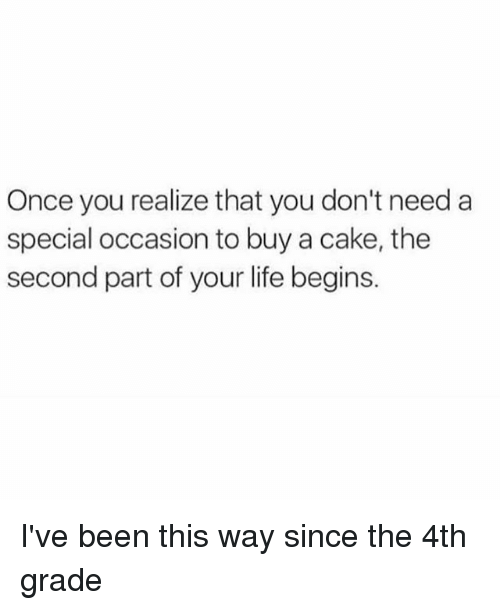 Funny, Life, and Cake: Once you realize that you don't need a  special occasion to buy a cake, the  second part of your life begins. I've been this way since the 4th grade