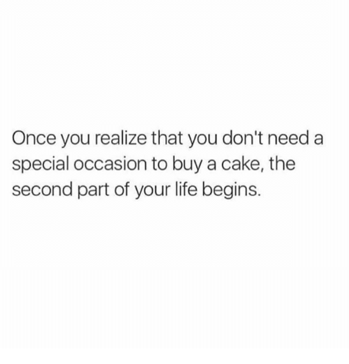 Caking: Once you realize that you don't need a  special occasion to buy a cake, the  second part of your life begins.