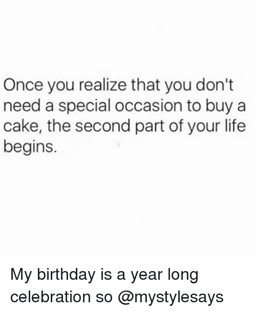 Birthday, Life, and Cake: Once you realize that you don't  need a special occasion to buy a  cake, the second part of your life  begins. My birthday is a year long celebration so @mystylesays