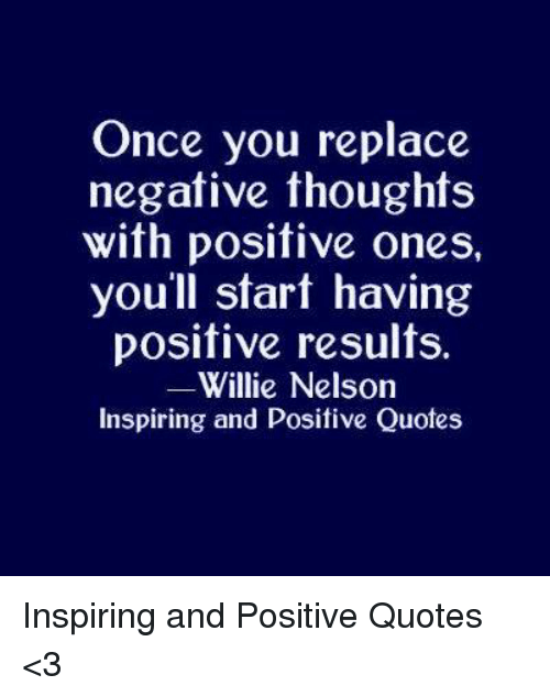 Quotes, Willie Nelson, and Once: Once you replace  negative thoughts  with positive ones,  you'll start having  positive results.  Willie Nelson  Inspiring and Positive Quotes Inspiring and Positive Quotes <3