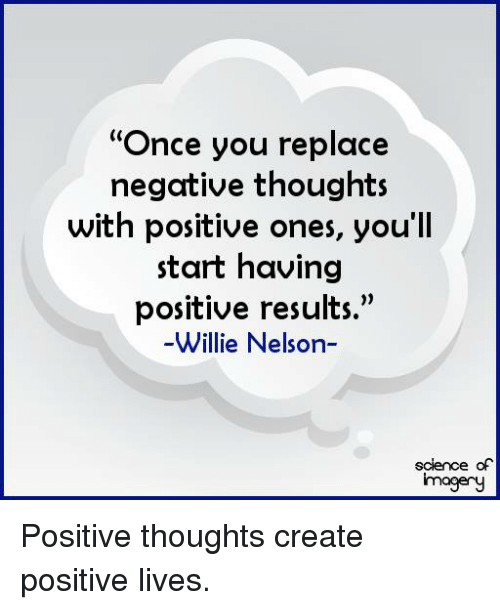 "Memes, Science, and Willie Nelson: ""Once you replace  negative thoughts  with positive ones, you'll  start having  positive results.""  Willie Nelson-  science of  imagery Positive thoughts create positive lives."