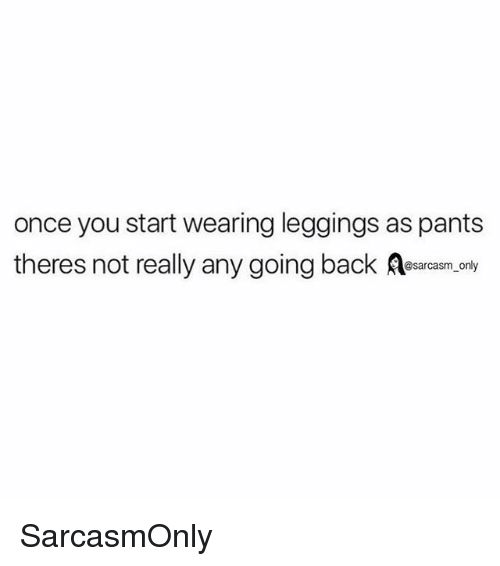 Leggings As Pants: once you start wearing leggings as pants  theres not really any going back ar,.ony SarcasmOnly