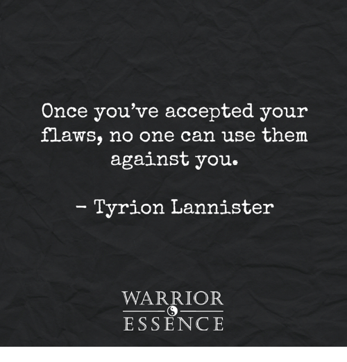 Memes, Warriors, and Essence: Once you've accepted your  flaws, no one can use them  against you  Tyrion Lannister  WARRIOR  ESSENCE