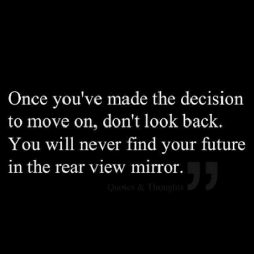 look back: Once you've made the decision  to move on, don't look back.  You will never find your future  in the rear view mirror.