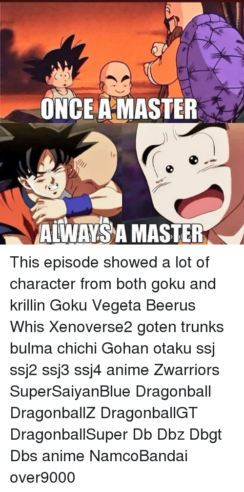 Anime, Bulma, and Dragonball: ONCEAMASTER  ALWAYS A MASTER This episode showed a lot of character from both goku and krillin Goku Vegeta Beerus Whis Xenoverse2 goten trunks bulma chichi Gohan otaku ssj ssj2 ssj3 ssj4 anime Zwarriors SuperSaiyanBlue Dragonball DragonballZ DragonballGT DragonballSuper Db Dbz Dbgt Dbs anime NamcoBandai over9000