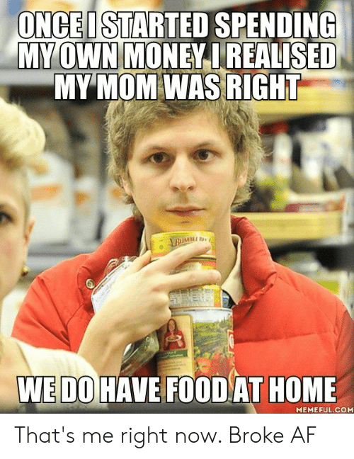 Broke AF: ONCEI STARTED SPENDING  MY OWN MONEY IREALISED  MY MOM WAS RIGHT  ABUMBL  WEDO HAVE FOOD AT HOME  MEMEFUL.COM That's me right now. Broke AF
