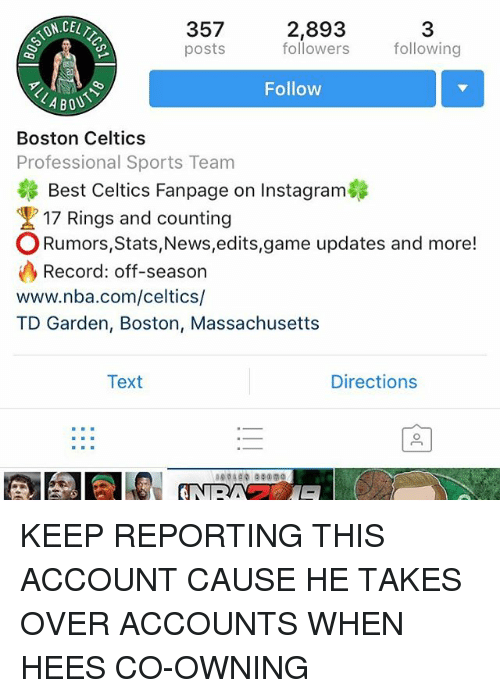 td garden: ONCEL  357  posts  2,893  followers  3  following  Follow  Boston Celtics  Professional Sports Team  Best Celtics Fanpage on Instagram  17 Rings and counting  ORumors,Stats,News,edits,game updates and more!  Record: off-season  www.nba.com/celtics/  TD Garden, Boston, Massachusetts  Text  Directions KEEP REPORTING THIS ACCOUNT CAUSE HE TAKES OVER ACCOUNTS WHEN HEES CO-OWNING