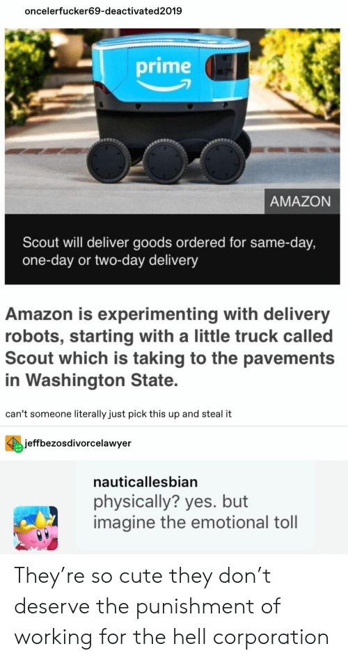 Goods: oncelerfucker69-deactivated2019  prime  AMAZON  Scout will deliver goods ordered for same-day,  one-day or two-day delivery  Amazon is experimenting with delivery  robots, starting with a little truck called  Scout which is taking to the pavements  in Washington State.  can't someone literally just pick this up and steal it  jeffbezosdivorcelawyer  nauticallesbian  physically? yes. but  imagine the emotional toll They're so cute they don't deserve the punishment of working for the hell corporation