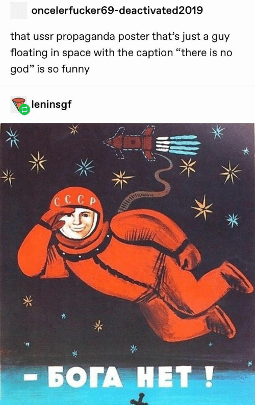 "floating: oncelerfucker69-deactivated2019  that ussr propaganda poster that's just a guy  floating in space with the caption ""there is no  god is so funny  leninsgf  CC C P  - БОГА НЕТ!"