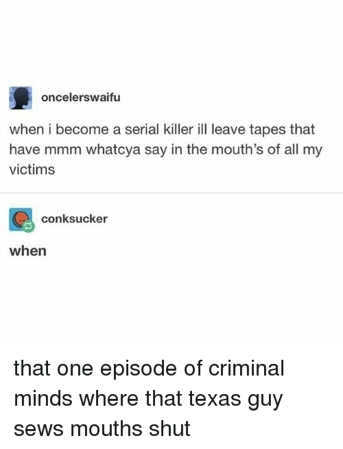 Criminal Minds: oncelerswaifu  when i become a serial killer ill leave tapes that  have mmm whatcya say in the mouth's of all my  victims  conksucker  when that one episode of criminal minds where that texas guy sews mouths shut