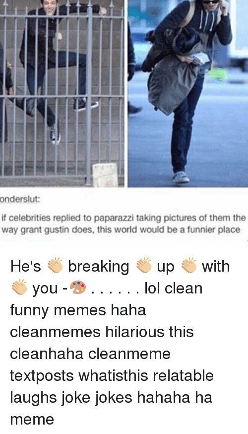 Funny, Lol, and Meme: onderslut:  if celebrities replied to paparazzi taking pictures of them the  way grant gustin does, this world would be a funnier place He's 👏🏼 breaking 👏🏼 up 👏🏼 with 👏🏼 you -🎨 . . . . . . lol clean funny memes haha cleanmemes hilarious this cleanhaha cleanmeme textposts whatisthis relatable laughs joke jokes hahaha ha meme