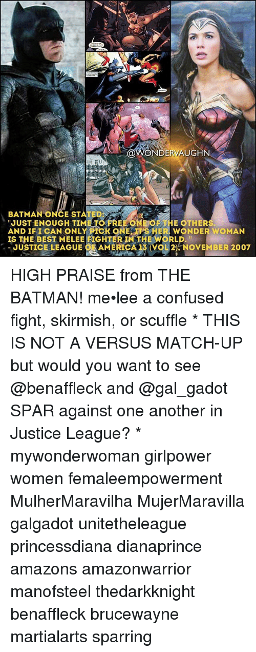 "Batman, Confused, and Memes: ONDERVAUGHN  BATMAN ONCE STATED:  ""JUST ENOUGH TO FREE ONE OF THE OTHERS  AND IFI CAN ONLY PICK 9NE SHER WONDER WOMAN  IS THE BEST MELEE FIGHTER TN THE WORLD.  JUSTICE LEAGUE CAAMERICA13 (VgL2), NOVEMBER 2007 HIGH PRAISE from THE BATMAN! me•lee a confused fight, skirmish, or scuffle * THIS IS NOT A VERSUS MATCH-UP but would you want to see @benaffleck and @gal_gadot SPAR against one another in Justice League? * mywonderwoman girlpower women femaleempowerment MulherMaravilha MujerMaravilla galgadot unitetheleague princessdiana dianaprince amazons amazonwarrior manofsteel thedarkknight benaffleck brucewayne martialarts sparring"