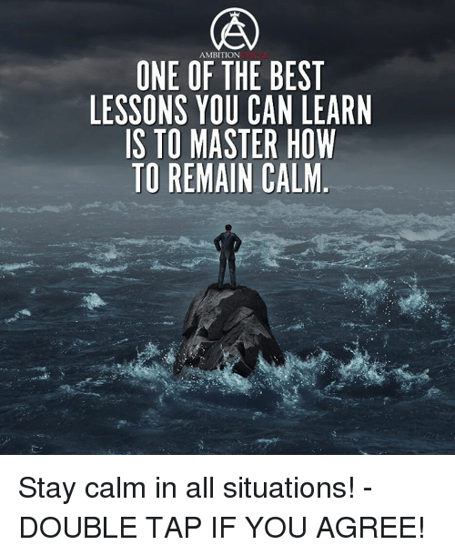 how i learned staying calm in Being calm is not always easy over time, though, you can learn from these tips for staying calm in stressful situations.