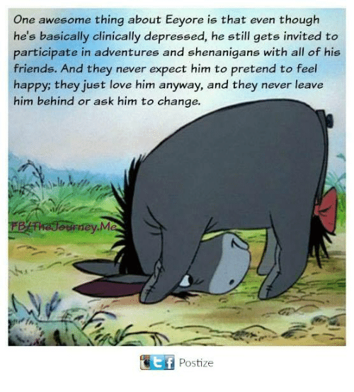 Friends, Love, and Memes: One awesome thing about Eeyore is that even though  he's basically clinically depressed, he still gets invited to  participate in adventures and shenanigans with all of his  friends. And they never expect him to pretend to feel  happy; they just love him anyway, and they never leave  him behind or ask him to change.  ourney.M  Etf Postize