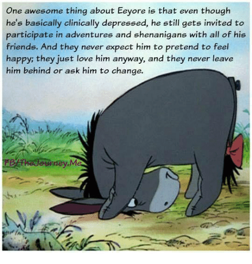 Depression: One awesome thing about Eeyore is that even though  he's basically clinically depressed, he still gets invited to  participate in adventures and shenanigans with all of his  friends. And they never expect him to pretend to feel  happy; they just love him anyway, and they never leave  him behind or ask him to change.  ourney.M