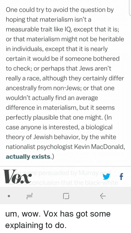 Wow, White, and Jewish: One could try to avoid the question by  hoping that materialism isn't a  measurable trait like IQ, except that it is;  or that materialism might not be heritable  in individuals, except that it is nearly  certain it would be if someone bothered  to check; or perhaps that Jews aren't  really a race, although they certainly differ  ancestrally from non-Jews; or that one  wouldn't actually find an average  difference in materialism, but it seems  perfectly plausible that one might. (In  case anyone is interested, a biological  theory of Jewish behavior, by the white  nationalist psychologist Kevin MacDonald,  actually exists.)
