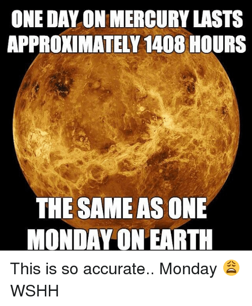 Memes, Wshh, and Earth: ONE DALON MERCURY LASTS  APPROXIMATELY 1408 HOURS  THE SAME AS ONE  MONDAY ON EARTH This is so accurate.. Monday 😩 WSHH