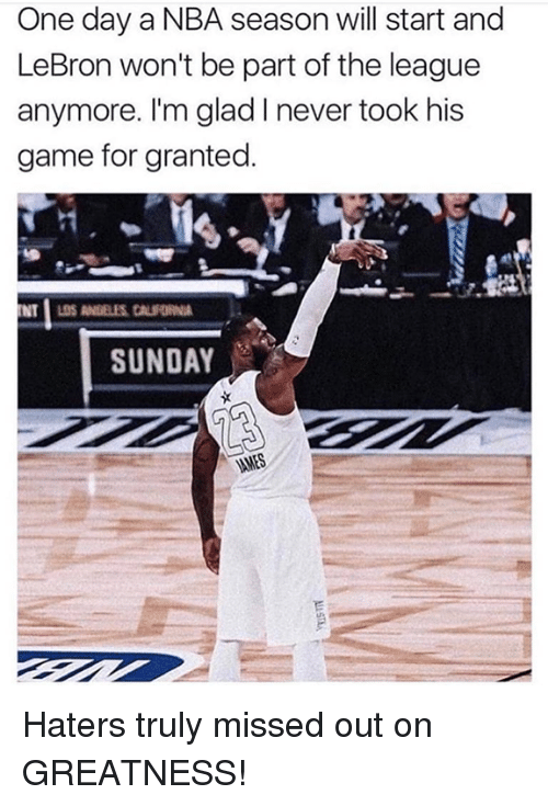 Nba, Game, and Lebron: One day a NBA season will start and  LeBron won't be part of the league  anymore. I'm glad I never took his  game for granted.  SUNDAY Haters truly missed out on GREATNESS!
