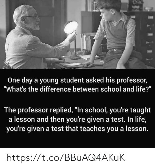 """Whats The Difference: One day a young student asked his professor,  """"What's the difference between school and life?""""  The professor replied, """"In school, you're taught  a lesson and then you're given a test. In life,  you're given a test that teaches you a lesson. https://t.co/BBuAQ4AKuK"""