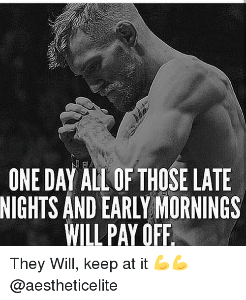 Gym, One, and One Day: ONE DAY ALL OF THOSE LATE  NIGHTS AND EARLY MORNINGS  WILL PAY OFF They Will, keep at it 💪💪 @aestheticelite