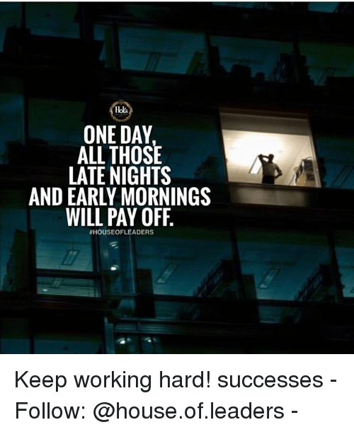 Memes, House, and 🤖: ONE DAY  ALL THOSE  LATE NIGHTS  AND EARLY MORNINGS  WILL PAY OFF  Keep working hard! successes - Follow: @house.of.leaders -