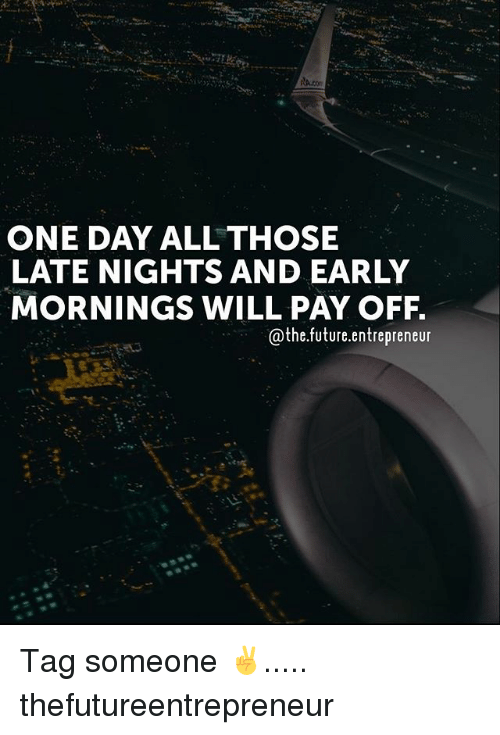 Future, Memes, and Entrepreneur: ONE DAY ALL THOSE  LATE NIGHTS AND EARLY  MORNINGS WILL PAY OFF  @the.future.entrepreneur Tag someone ✌..... thefutureentrepreneur