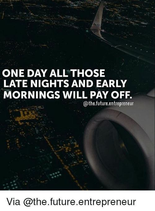 Future, Memes, and Entrepreneur: ONE DAY ALL THOSE  LATE NIGHTS AND EARLY  MORNINGS WILL PAY OFF  @the.future.entrepreneur Via @the.future.entrepreneur