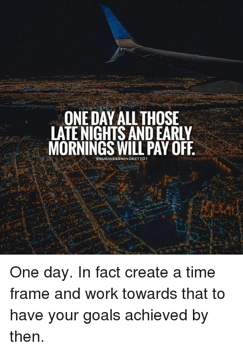 Goals, Memes, and Work: ONE DAY ALL THOSE  LATE NIGHTS AND EARLY  MORNINGS WILL PAY OFF  OBUSINESSMINDSET 101 One day. In fact create a time frame and work towards that to have your goals achieved by then.