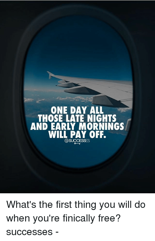 Memes, Free, and 🤖: ONE DAY ALL  THOSE LATE NIGHTS  AND EARLY MORNINGS  WILL PAY OFF.  @SUCCESSES What's the first thing you will do when you're finically free? successes -