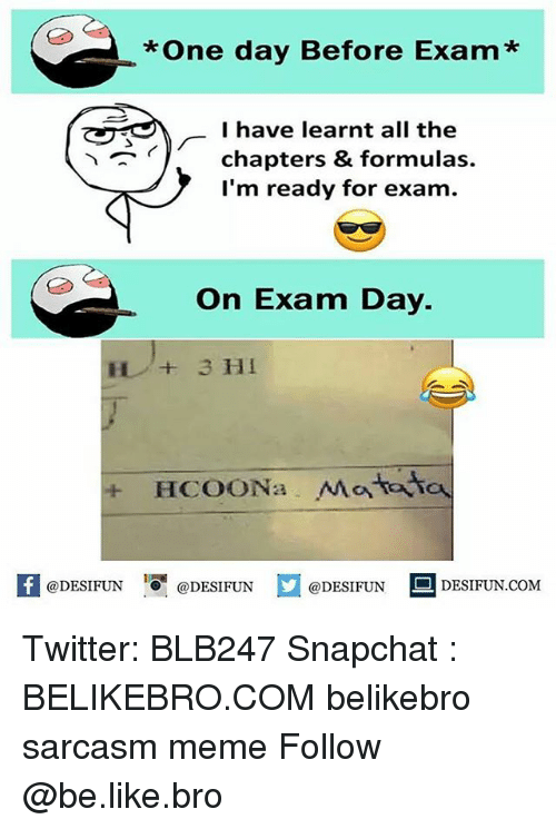 Be Like, Meme, and Memes: *One day Before Exam*  I have learnt all the  chapters & formulas.  I'm ready for exam.  On Exam Day.  + HCOONa Mataさa  K @DESIFUN 증@DESIFUN  @DESIFUN-DESIFUN.COM Twitter: BLB247 Snapchat : BELIKEBRO.COM belikebro sarcasm meme Follow @be.like.bro