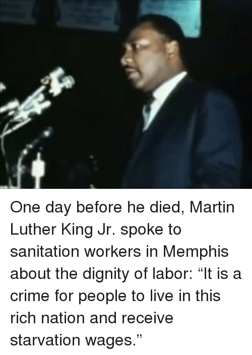 "Crime, Martin, and Martin Luther King Jr.: One day before he died, Martin Luther King Jr. spoke to sanitation workers in Memphis about the dignity of labor: ""It is a crime for people to live in this rich nation and receive starvation wages."""