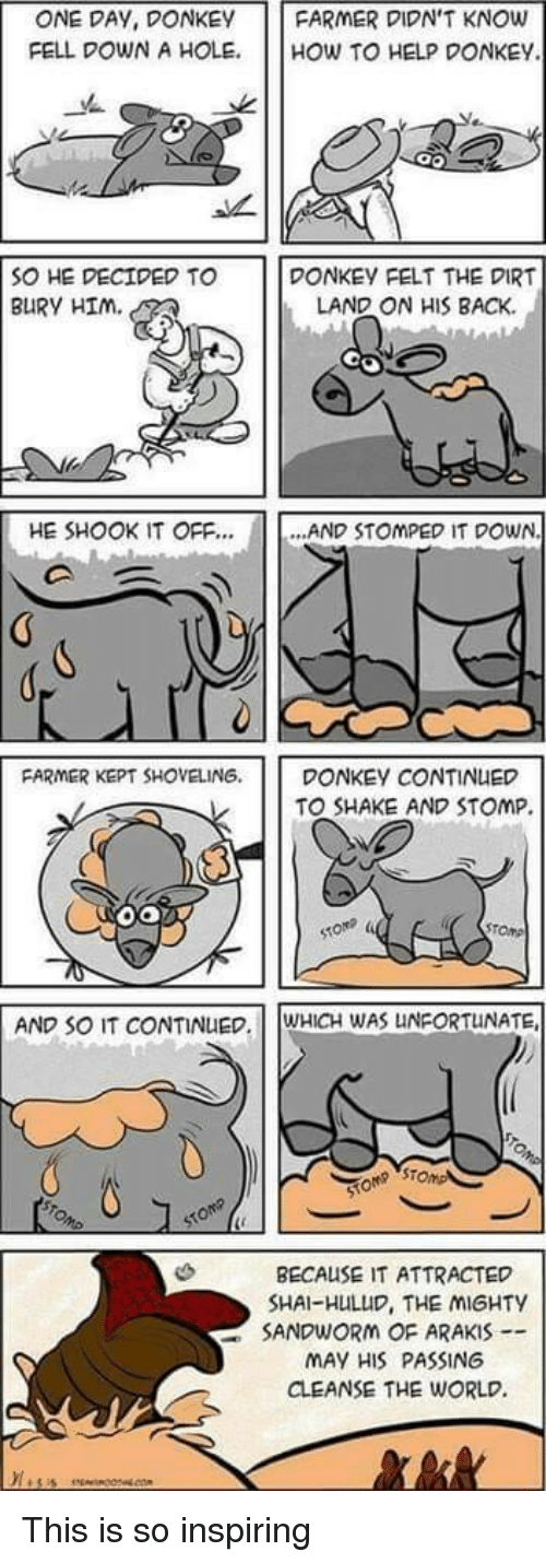 stomp: ONE DAY, DONKEY FARMER DIDN'T KNOW  FELL DOWN A HOLE. HOW TO HELP DONKEY  SONE DECIDED TO  BURY HIm.  DONKEY FELT THE DIRT  LAND ON HIS BACK  HE SHOOK IT OFF  [  AND STOMPED IT DOWN.  FARMER KEPT SHOVELING. DONKEY CONTINUED  TO SHAKE AND STOMP.  AND SO IT CONTINUEWHICH WAS UNFORTUNATE  ST  BECAUSE IT ATTRACTED  SHAI-HULUD, THE MIGHTY  SANDWORM OF ARAKIS  MAY HIS PASSING  CLEANSE THE WORLD. This is so inspiring