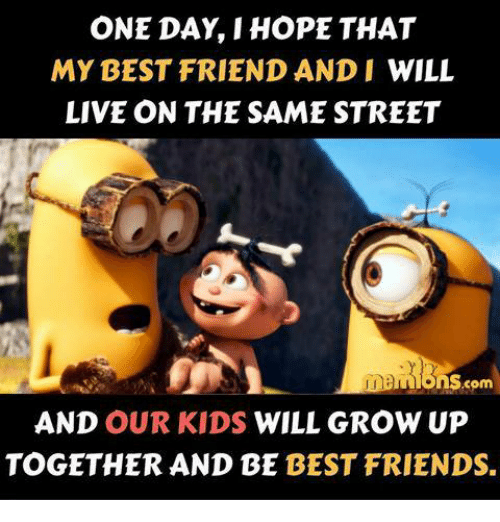 Best Friend, Friends, and Memes: ONE DAY HOPE THAT  MY BEST FRIEND AND I WILL  LIVE ON THE SAME STREET  ons  com  AND OUR KIDS WILL GROW UP  TOGETHER AND BE BEST FRIENDS.