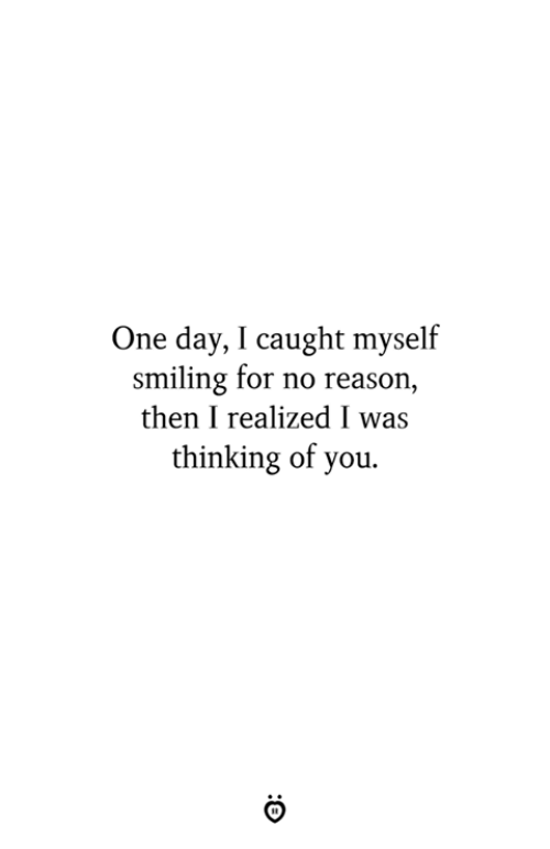 thinking of you: One day, I caught myself  smiling for no reason  then I realized I was  thinking of you.