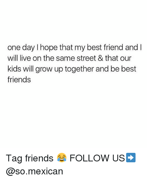 Best Friend, Friends, and Memes: one day I hope that my best friend and I  will live on the same street & that our  kids will grow up together and be best  friends Tag friends 😂 FOLLOW US➡️ @so.mexican