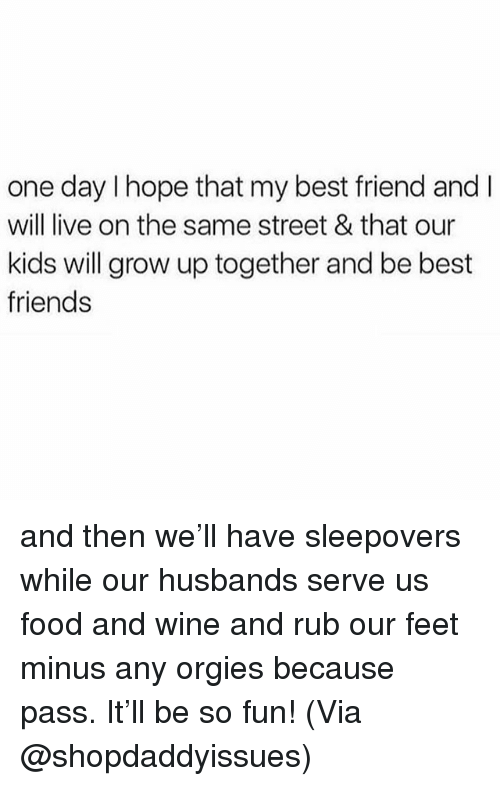 Best Friend, Food, and Friends: one day I hope that my best friend and l  will live on the same street & that our  kids will grow up together and be best  friends and then we'll have sleepovers while our husbands serve us food and wine and rub our feet minus any orgies because pass. It'll be so fun! (Via @shopdaddyissues)