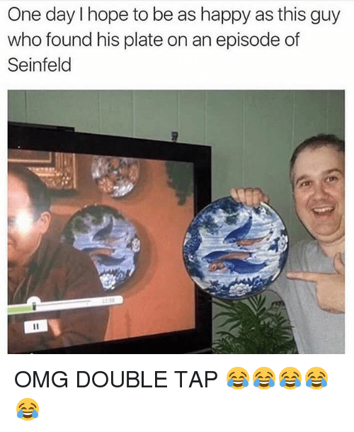 hopeing: One day I hope to be as happy as this guy  who found his plate on an episode of  Seinfeld  2 OMG DOUBLE TAP 😂😂😂😂😂