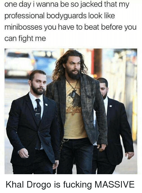 Khal Drogo: one day i wanna be so jacked that my  professional bodyguards look like  minibosses you have to beat before you  can fight me Khal Drogo is fucking MASSIVE